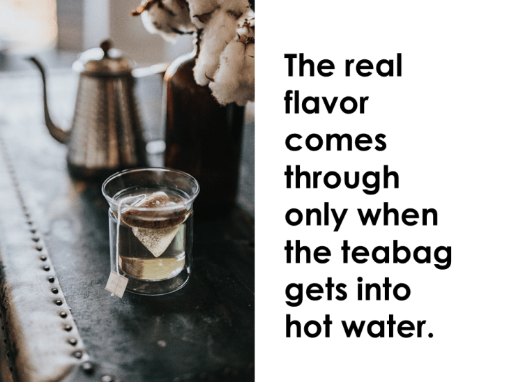 The real flavor comes through only when the teabag gets into hot water.