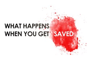What Happens When You Get Saved-