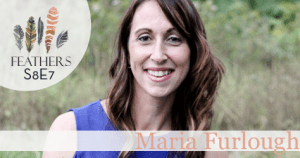 Feathers Season 8 Episode 7 with Maria Furlough: Overcoming Fear, Loss, and Pain