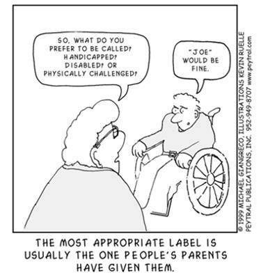 "So, what do you prefer to be called? Handicapped? Disabled? Or physically challenged? – ""Joe"" would be fine. – The most appropriate label is usually the one people's parents have given them."