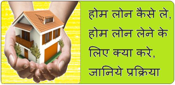 Home Loan कैसे ले, होम लोन प्राप्त करने के लिए क्या करे, जानिये प्रक्रिया..