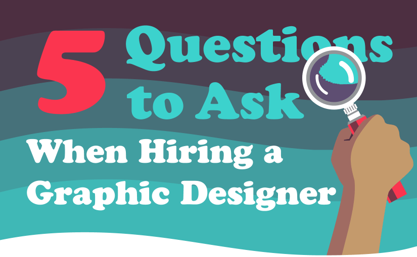 5 Questions to Ask When Hiring a Graphic Designer