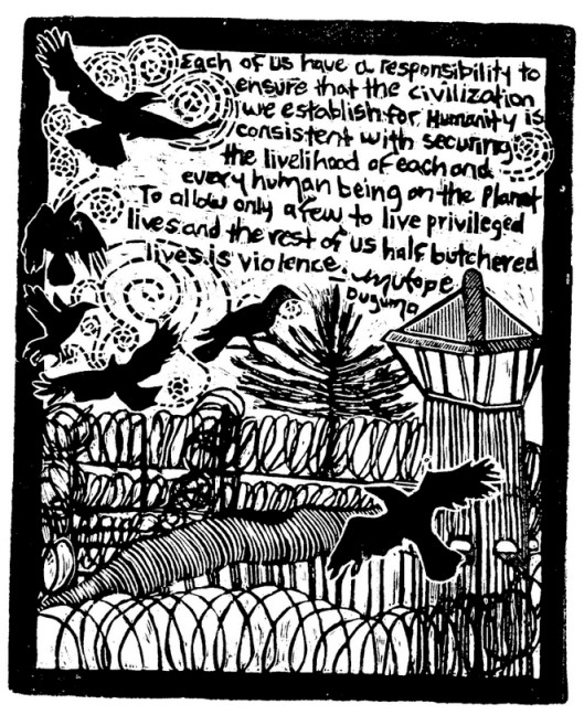 """Each of Us"" A black and white linocut graphic by Annie Morgan Banks. The image is in a portrait format surrounded by a thick black border with a quote by Mutope Duguma at the top: ""Each of us have a responsibility to ensure that the civilization we establish for humanity is consistent with securing the livelihood of each and every human being on the planet. To allow only a few to live privileged lives and the rest of us half butchered lives is violence."" Below the quote is an image of a prison watch tower and rows of curling barbed wire. Out past the barbed wire, a single tree stands next to the watch tower with a black bird sitting in it. Five more black birds rise on swirling patterns in various stages of flight towards the quote at the top of the image."