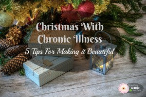Christmas With Chronic Illness – 5 Tips For Making it Beautiful