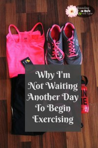 Why I'm Not Waiting Another Day To Begin Exercising