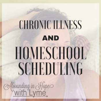 Scheduling Your Homeschool When There's Chronic Illness in the Family