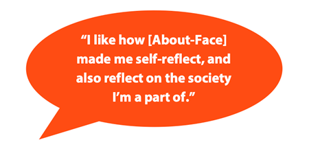 """Quote bubble reading """"I like how [About-Face] made me self-reflect, and also reflect on the society I'm a part of."""""""