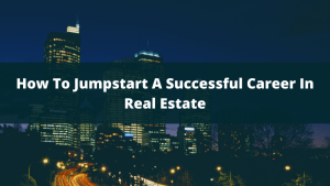 How To Jumpstart A Successful Career In Real estate