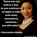 """Rome was not built in a day. As you continue to struggle to make ends meet, somewhere, somehow, you will make it. -Folorunsho Alakija"