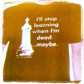 "tee shirt with words ""I'll stop learning when I'm dead. ....maybe"""