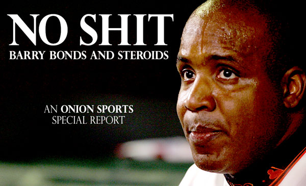 Barry  Bonds   is  he   really  the  'poster child'   for the steroids'  abuse  scandal  in  baseball  ?  Or  is   he  merely  being   used as  a  scape goat  ?       picture appears   courtesy of the  onion.com/article/ photo/  Spires @     copyrighted  material  ..... All rights  reserved