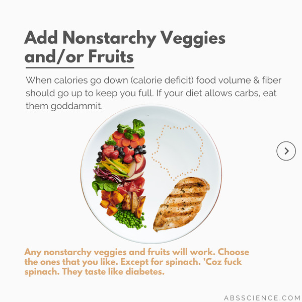 The second most important thing when building a macro balanced meal is to load up on Nonstarchy, Fibrous Veggies and/or Fruits because when calories go down food volume should go up. This means choosing high volume, lower calorie density, high fiber content, and water-rich fruits & veggies have more benefits than Cosmo has freaky sex tips.