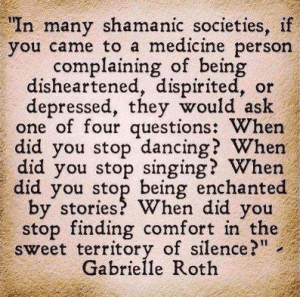 """In many shamanic societies, if you came to a medicine person complaining of being disheartened, dispirited or depressed, they would ask one of four questionss: When did you stop dancing? When did you stop singing? When did you stop being enchanted by stories? When did you stop finding comfort in the sweet territory of silence?"""" - Gabrielle Roth   Free Resources for Your Blog   Favorite Quotes   Abundant Content"""