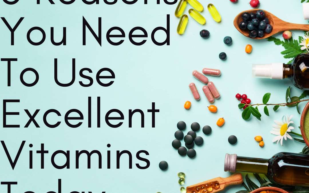 5 Reasons You Need To Use Excellent Vitamins Today