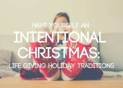 Have Yourself an Intentional Christmas: Life Giving Holiday Traditions