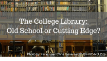 The College Library: Old School or Cutting Edge?