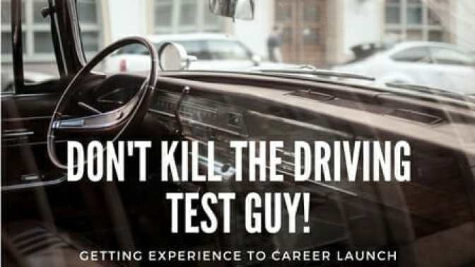 Don't Kill the Driving Test Guy! Getting Experience to Career Launch