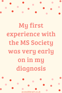 Pin saying my first experiene with the MS Society was very early on in my diagnosis