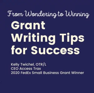 "Image shows white text over dark navy blue background: ""From Wondering to Winning. Grant Writing Tips for Success. Kelly Twichel, OTR/L, CEO Access Trax. 2020 FedEx Small Business Grant Winner."""