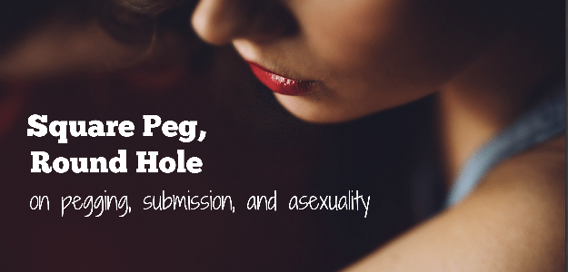 square peg round hole: on pegging, submission, and asexuality