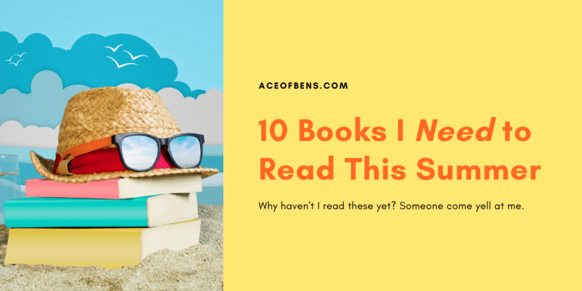 10 books I need to read this summer. Why Haven't I read these yet? Someone come yell at me.