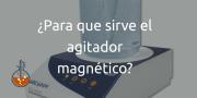 ¿Para qué sirve el agitador magnético?