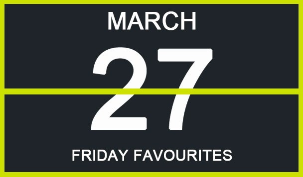 Friday Favourites, March 27th
