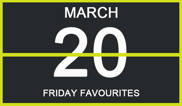 Friday Favourites, March 20th