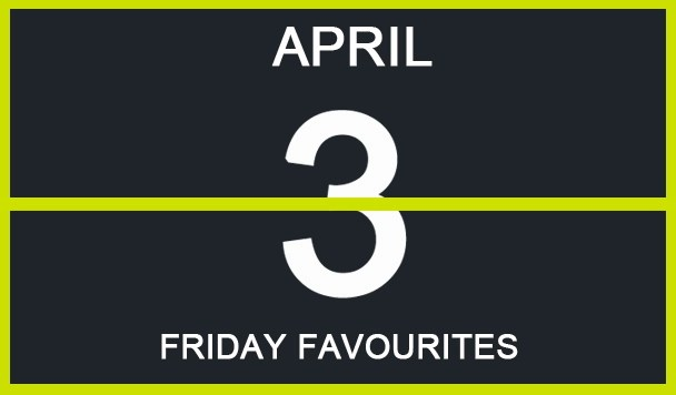 Friday Favourites, April 3rd