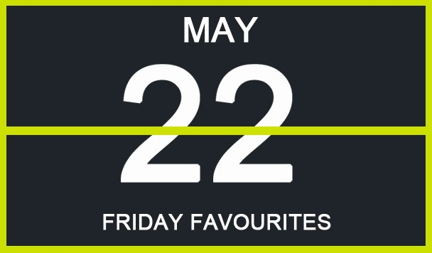 Friday Favourites, May 22nd