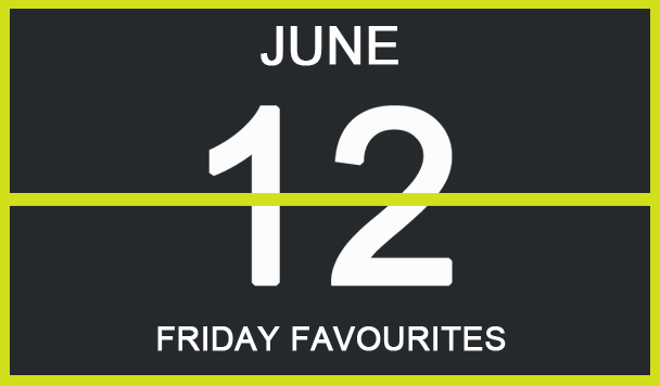 Friday Favourites, June 12th