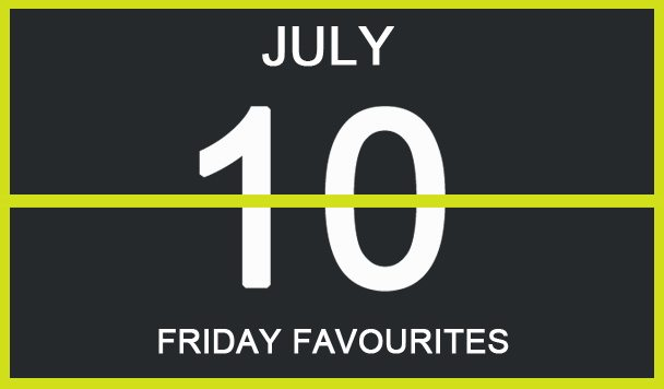 Friday Favourites, July 10
