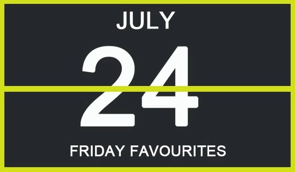 Friday Favourites, July 24