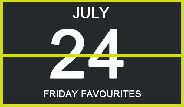 Friday Favourites, July 24