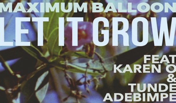 Maximum Balloon – Let It Grow (ft. Karen O & Tunde Adebimpe) [New Single]