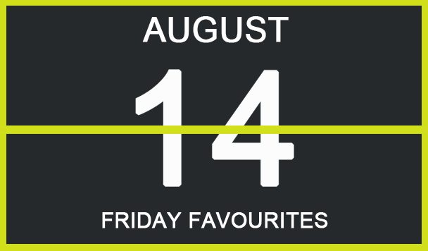Friday Favourites, August 14