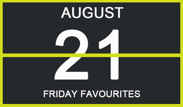 Friday Favourites, August 21