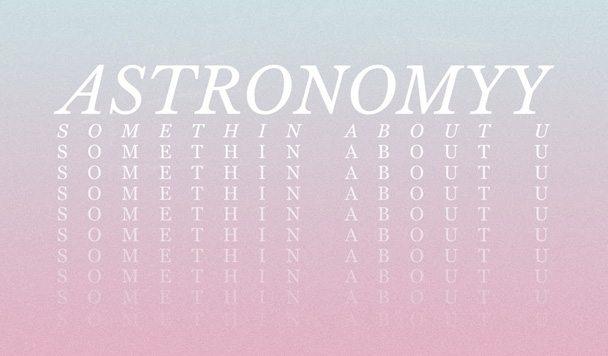 Astronomyy – Somethin About U [New Single]