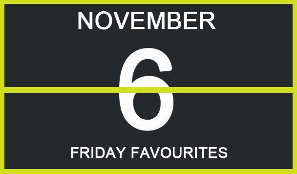 Friday Favourites, November 6