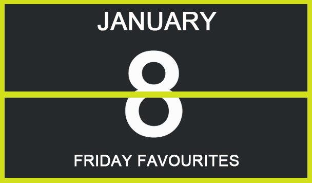 Friday Favourites, January 8
