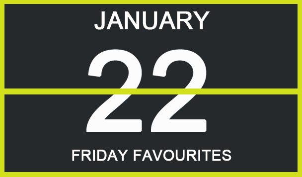 Friday Favourites, January 22
