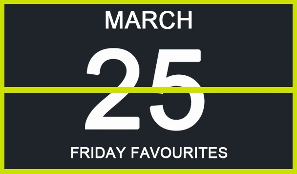 Friday Favourites, March 25