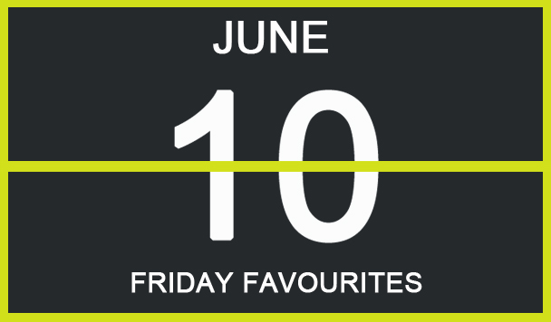 Friday Favourites, June 10