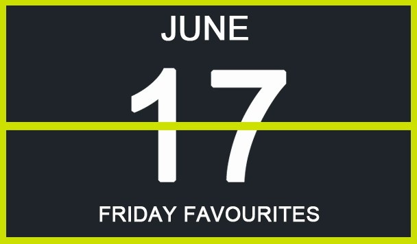Friday Favourites, June 17
