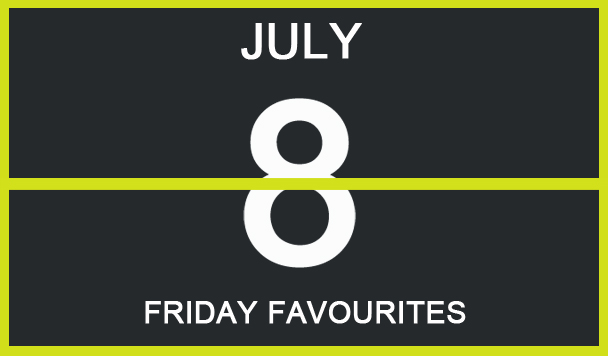 Friday Favourites, July 8
