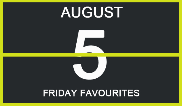 Friday Favourites, August 5