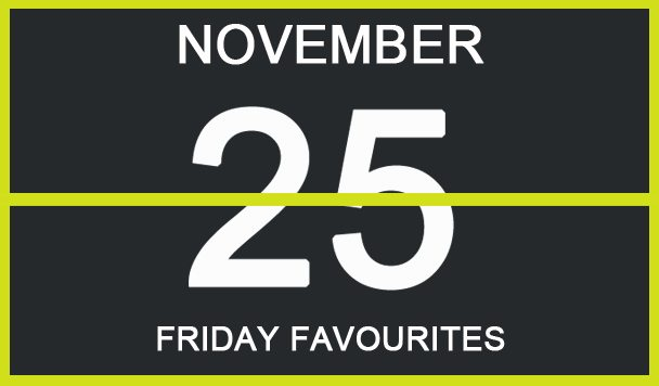 Friday Favourites, November 25