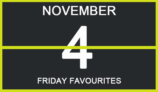 Friday Favourites, November 4