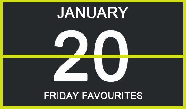 Friday Favourites, January 20