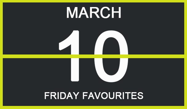 Friday Favourites, March 10